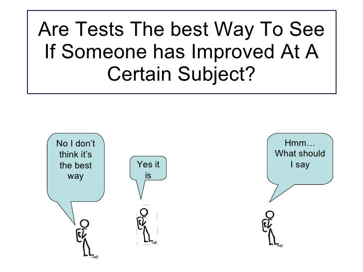 Are Tests The best Way To See If Someone has Improved At A Certain Subject? Hmm… What should I say Yes it is No I don't th...