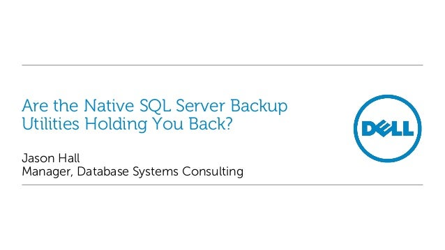 Are the Native SQL Server Backup Utilities Holding You Back? Jason Hall Manager, Database Systems Consulting