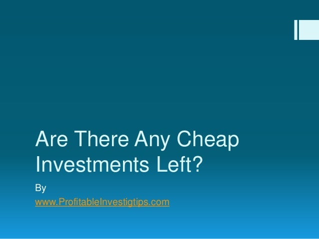 Are There Any Cheap Investments Left? By www.ProfitableInvestigtips.com