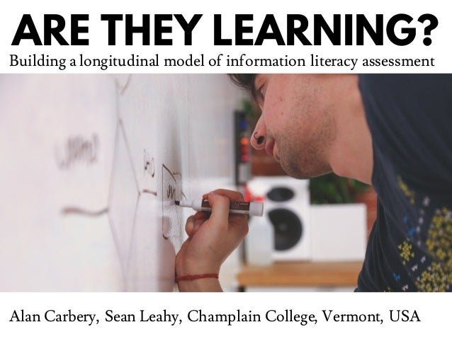 ARE THEY LEARNING? Building a longitudinal model of information literacy assessment Alan Carbery, Sean Leahy, Champlain Co...
