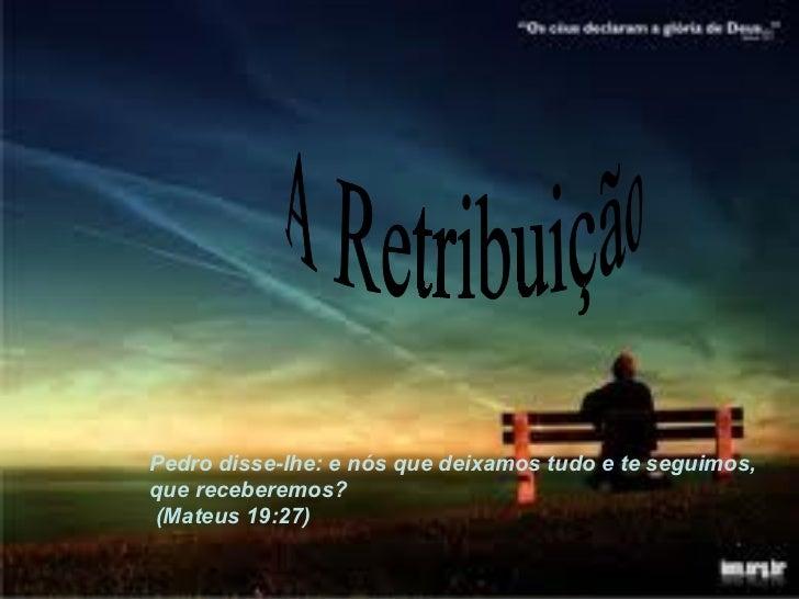 A Retribuição Pedro disse-lhe: e nós que deixamos tudo e te seguimos, que receberemos? (Mateus 19:27)