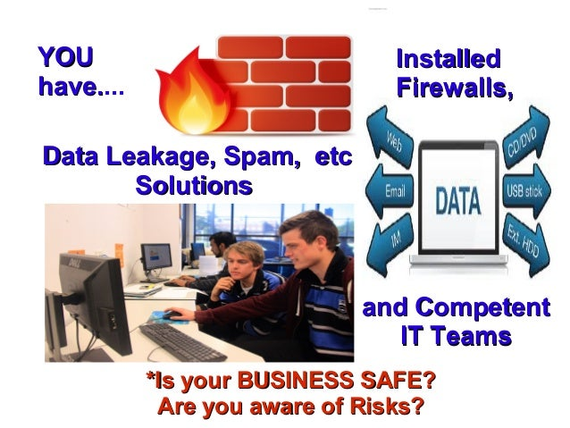 YOU have.... have.  Installed Firewalls,  Data Leakage, Spam, etc Solutions  and Competent IT Teams *Is your BUSINESS SAFE...