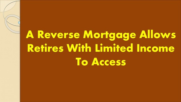 A Reverse Mortgage Allows Retires With Limited Income To Access