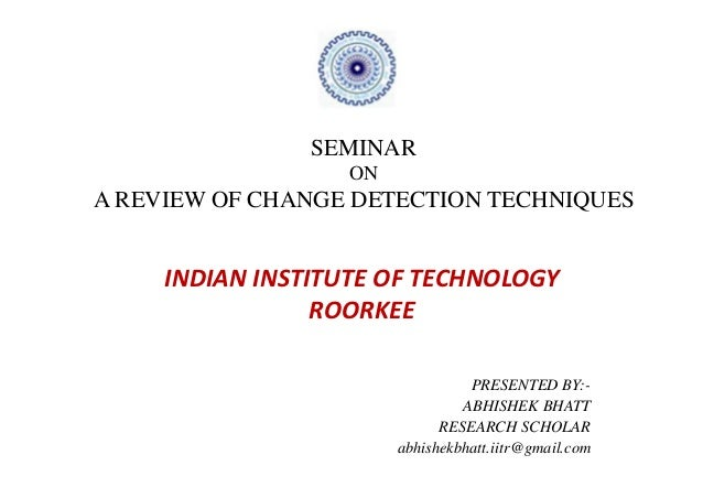 SEMINAR                   ONA REVIEW OF CHANGE DETECTION TECHNIQUES     INDIAN INSTITUTE OF TECHNOLOGY                 ROO...