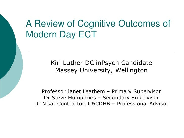 A Review of Cognitive Outcomes of Modern Day ECT<br />Kiri Luther DClinPsych Candidate <br />Massey University, Wellington...