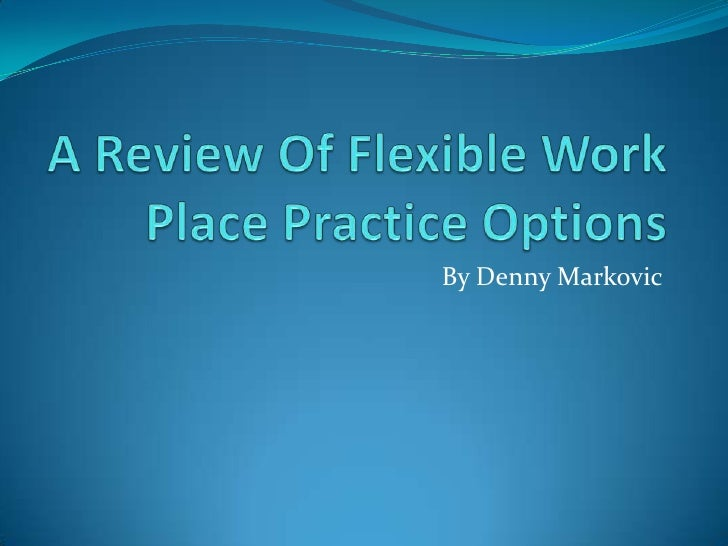 A Review Of Flexible Work Place Practice Options<br />By Denny Markovic<br />