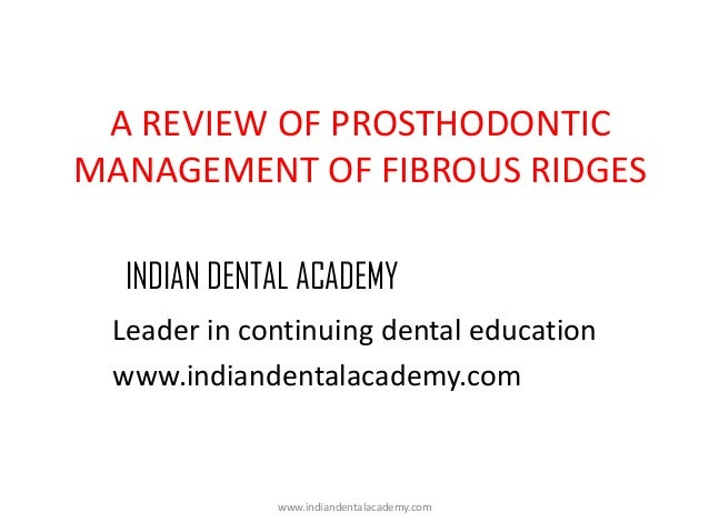 A REVIEW OF PROSTHODONTIC MANAGEMENT OF FIBROUS RIDGES INDIAN DENTAL ACADEMY Leader in continuing dental education www.ind...