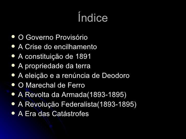 Índice <ul><li>O Governo Provisório </li></ul><ul><li>A Crise do encilhamento </li></ul><ul><li>A constituição de 1891 </l...
