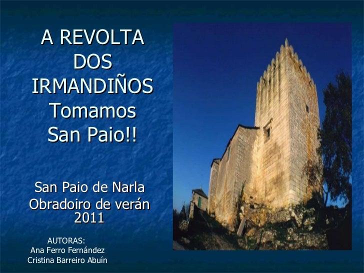 A REVOLTA DOS IRMANDIÑOS Tomamos San Paio!! San Paio de Narla Obradoiro de verán 2011 AUTORAS:  Ana Ferro Fernández Cristi...