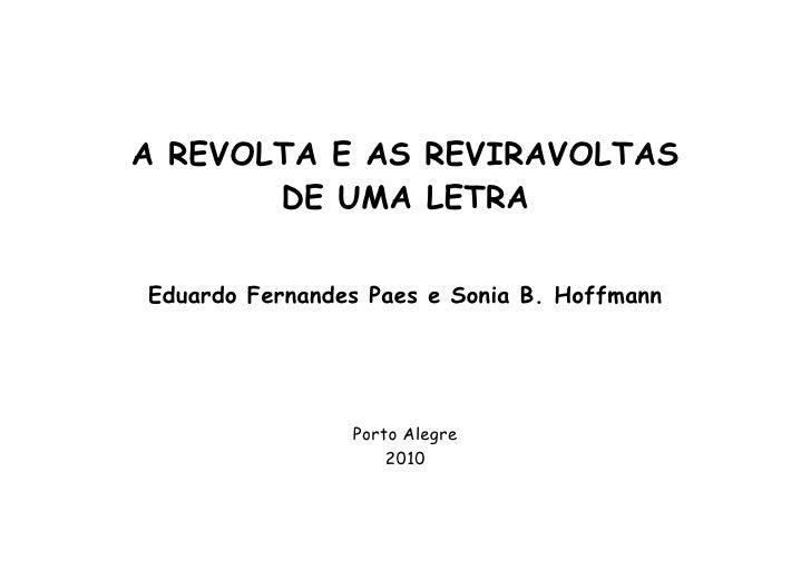 A REVOLTA E AS REVIRAVOLTAS        DE UMA LETRA  Eduardo Fernandes Paes e Sonia B. Hoffmann                     Porto Aleg...