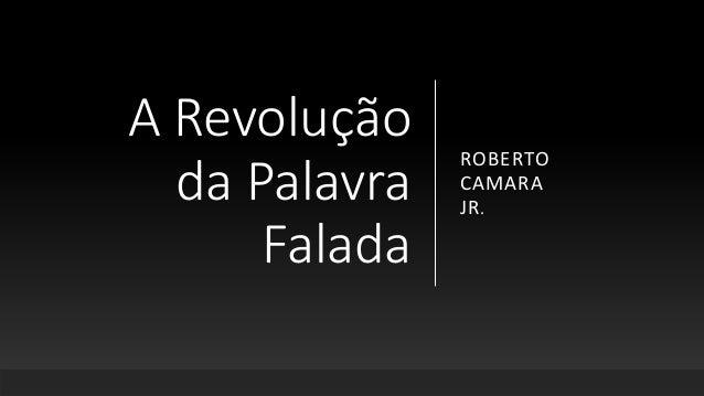 A Revolução da Palavra Falada ROBERTO CAMARA JR.