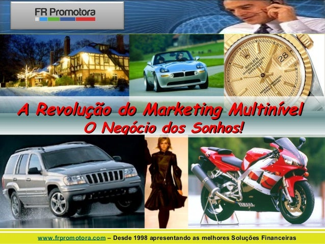 A Revolução do Marketing Multinível O Negócio dos Sonhos!  www.frpromotora.com – Desde 1998 apresentando as melhores Soluç...