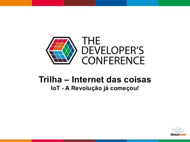 Globalcode – Open4education Trilha – Internet das coisas IoT - A Revolução já começou!