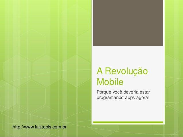 A Revolução Mobile Porque você deveria estar programando apps agora! http://www.luiztools.com.br