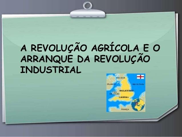 A REVOLUÇÃO AGRÍCOLA E O ARRANQUE DA REVOLUÇÃO INDUSTRIAL