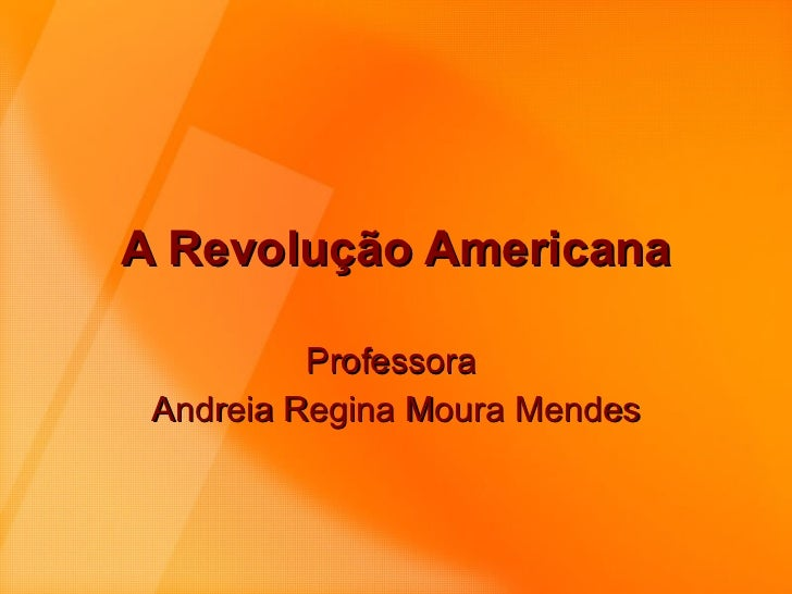 A Revolução Americana Professora  Andreia Regina Moura Mendes