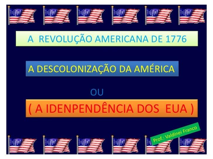 A REVOLUÇÃO AMERICANA DE 1776A DESCOLONIZAÇÃO DA AMÉRICA           OU( A IDENPENDÊNCIA DOS EUA )