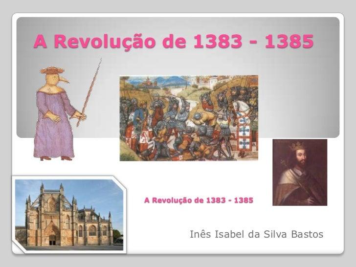 A Revolução de 1383 - 1385<br />A Revolução de 1383 - 1385<br />Inês Isabel da Silva Bastos<br />