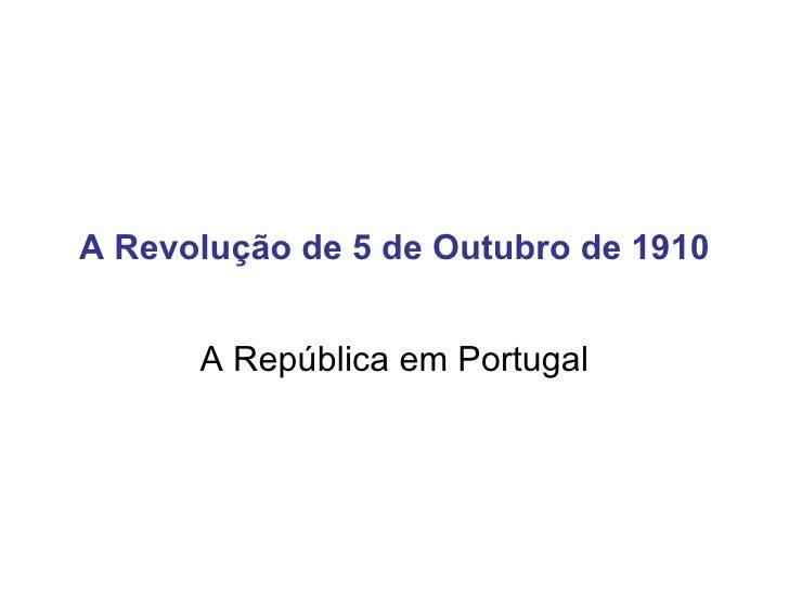 A Revolução de 5 de Outubro de 1910 A República em Portugal