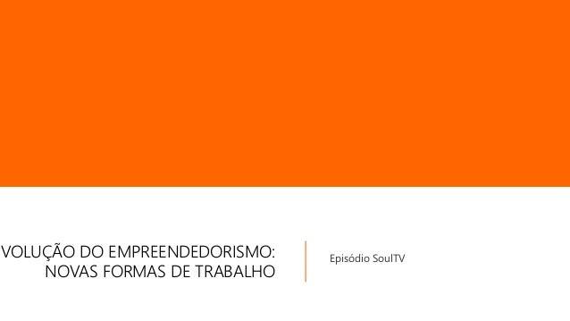 EVOLUÇÃO DO EMPREENDEDORISMO: NOVAS FORMAS DE TRABALHO Episódio SoulTV