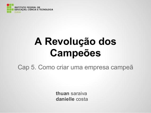 A Revolução dosCampeõesCap 5. Como criar uma empresa campeãthuan saraivadanielle costa