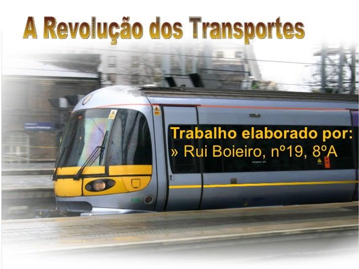 Trabalho elaborado por: »  Rui Boieiro, nº19, 8ºA A Revolução dos Transportes