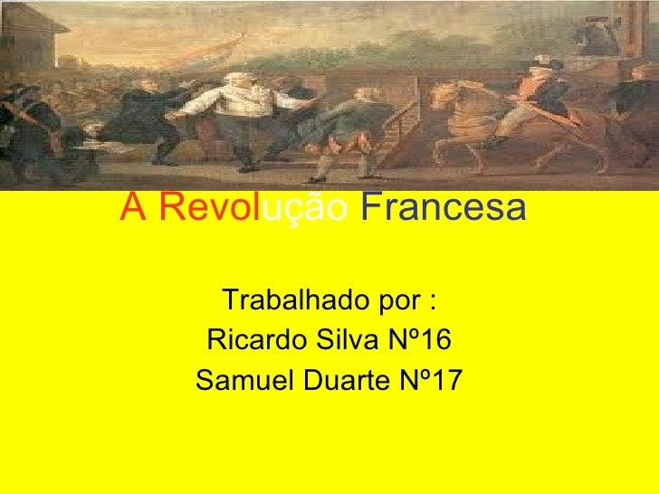 A Revol ução   Francesa   Trabalhado por : Ricardo Silva Nº16 Samuel Duarte Nº17