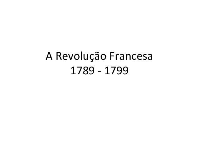 A Revolução Francesa 1789 - 1799