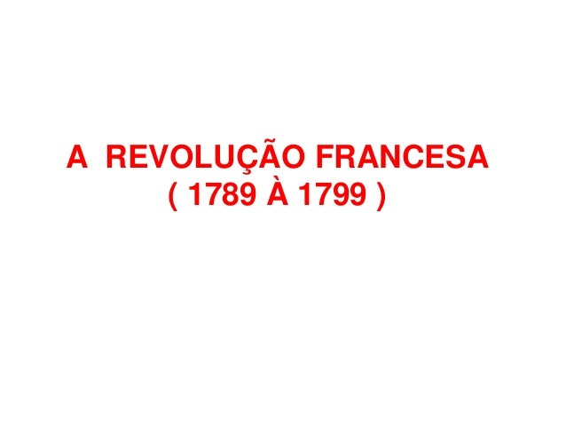 A REVOLUÇÃO FRANCESA ( 1789 À 1799 )