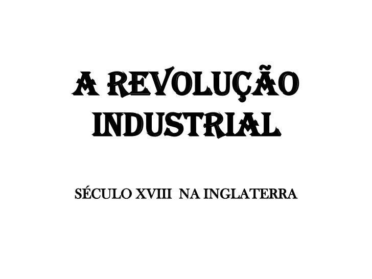 A REVOLUÇÃO INDUSTRIALSÉCULO XVIII  NA INGLATERRA<br />