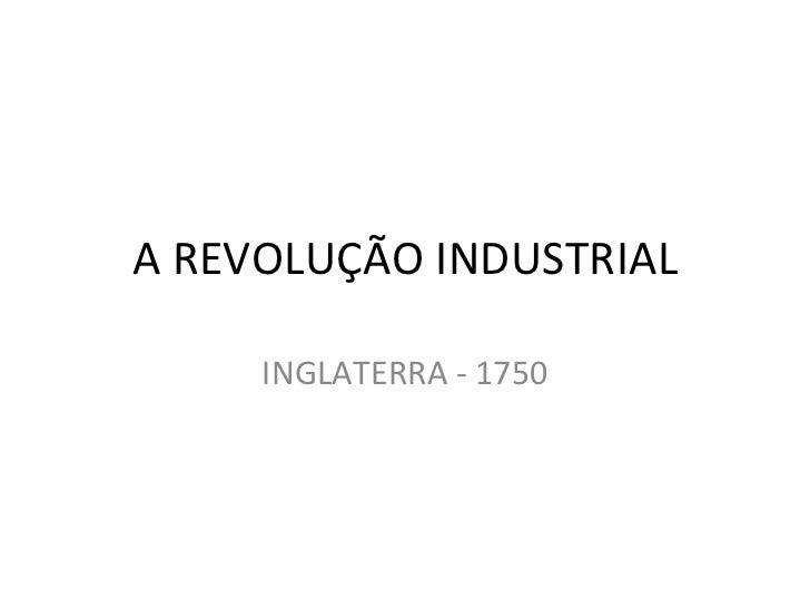 A REVOLUÇÃO INDUSTRIAL     INGLATERRA - 1750
