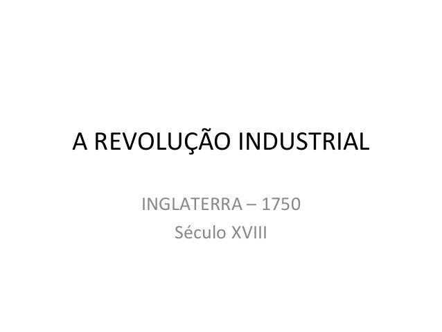 A REVOLUÇÃO INDUSTRIAL INGLATERRA – 1750 Século XVIII