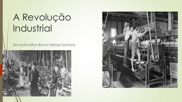 A Revolução Industrial Docente Nilton Bruno Feitosa Santana