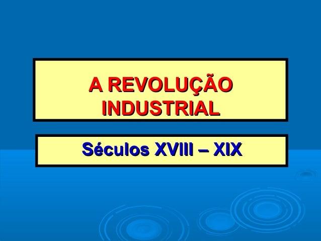 A REVOLUÇÃOA REVOLUÇÃO INDUSTRIALINDUSTRIAL Séculos XVIII – XIXSéculos XVIII – XIX
