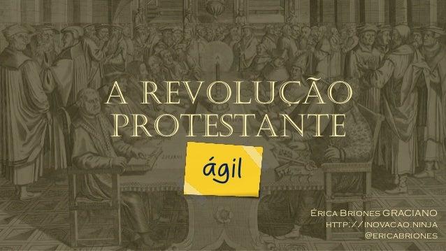 A revolução protestante Érica Briones GRACIANO http://inovacao.ninja @ericabriones