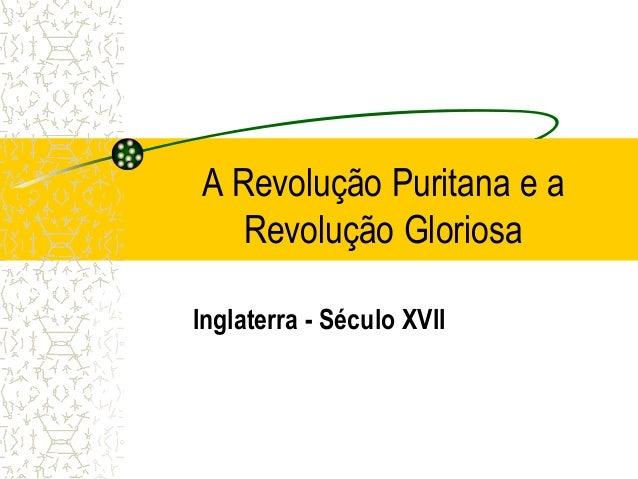 A Revolução Puritana e a Revolução Gloriosa Inglaterra - Século XVII