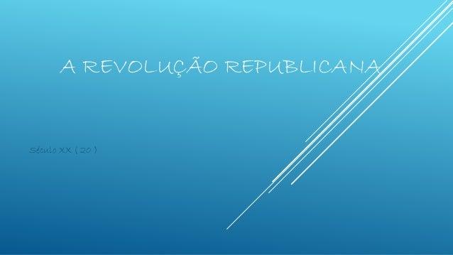 A REVOLUÇÃO REPUBLICANA Século XX ( 20 )