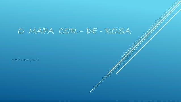 O MAPA COR – DE - ROSA Século XX ( 20 )