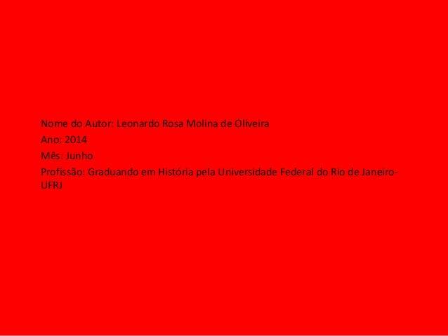 Nome do Autor: Leonardo Rosa Molina de Oliveira Ano: 2014 Mês: Junho Profissão: Graduando em História pela Universidade Fe...