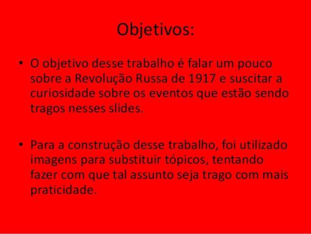 Objetivos: • O objetivo desse trabalho é falar um pouco sobre a Revolução Russa de 1917 e suscitar a curiosidade sobre os ...