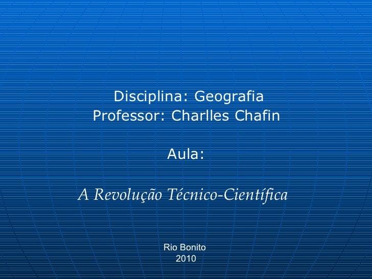 Disciplina: Geografia Professor: Charlles Chafin  Aula:  A Revolução Técnico-Científica  Rio Bonito  2010