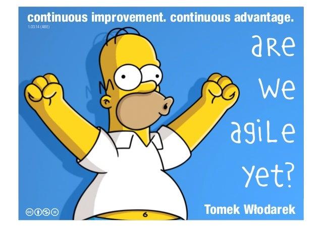 continuous improvement. continuous advantage. 1.03.14 (ABE)  cbnd  Are we agile yet? Tomek Włodarek