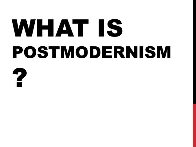 WHAT IS  POSTMODERNISM  ?