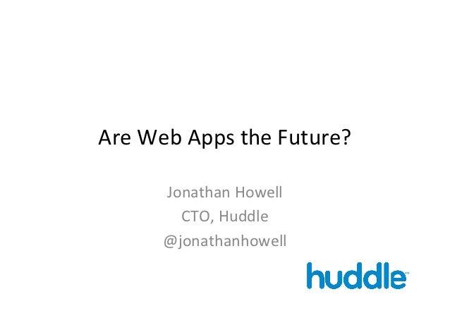 Are Web Apps the Future?          Jonathan Howell            CTO, Huddle          @jonathanhowell