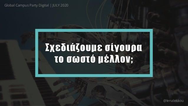 Σχεδιάζουμε σίγουρα το σωστό μέλλον; Global Campus Party Digital   JULY 2020 @lenalekkou