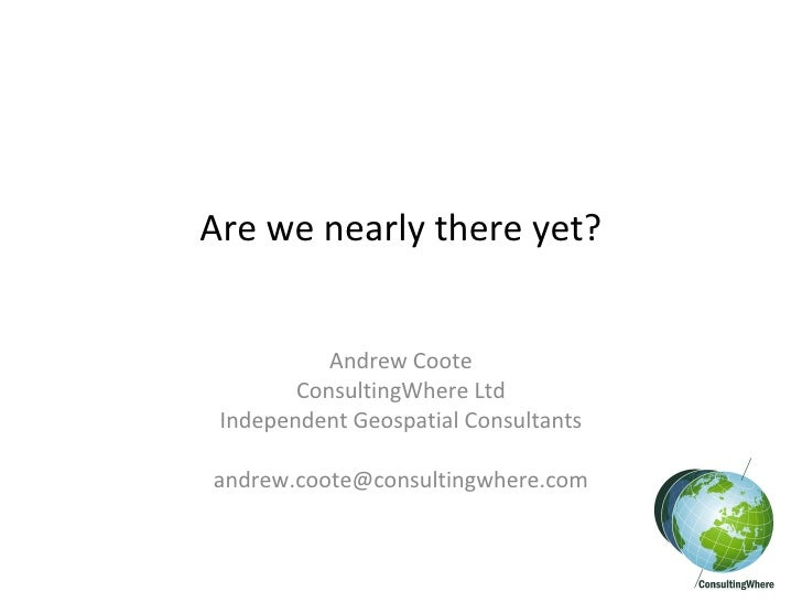 Are we nearly there yet? Andrew Coote ConsultingWhere Ltd Independent Geospatial Consultants [email_address]