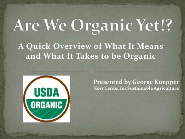 A Quick Overview of What It Means  and What It Takes to be Organic                 Presented by George Kuepper            ...