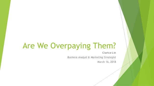 Are We Overpaying Them? Clarice Lin Business Analyst & Marketing Strategist March 16, 2018