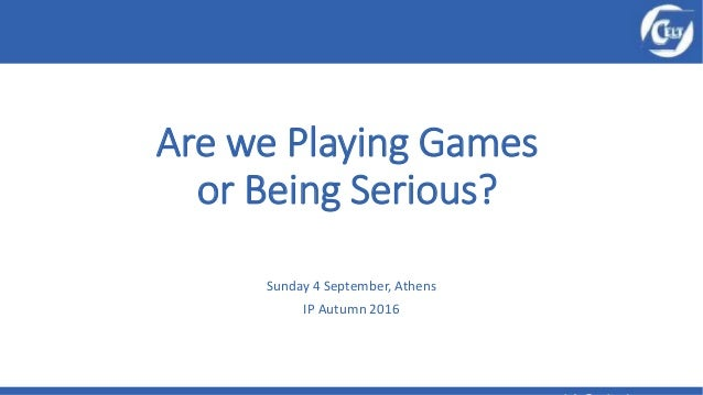 Are we Playing Games or Being Serious? Sunday 4 September, Athens IP Autumn 2016
