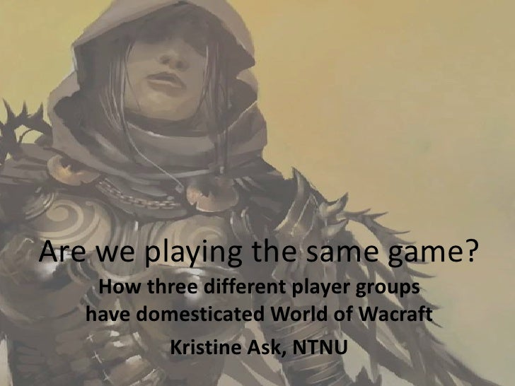 Are weplayingthe same game?<br />How three different player groups have domesticated World of Wacraft<br />Kristine Ask, N...